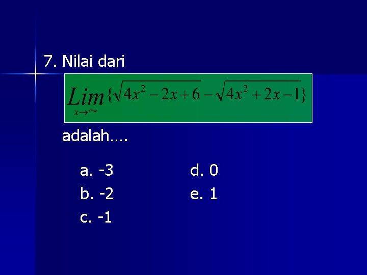 7. Nilai dari adalah…. a. -3 b. -2 c. -1 d. 0 e. 1