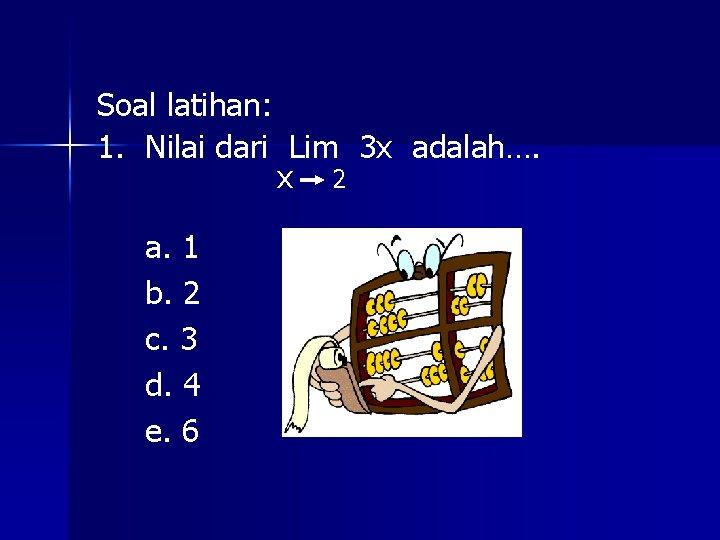 Soal latihan: 1. Nilai dari Lim 3 x adalah…. x 2 a. 1 b.