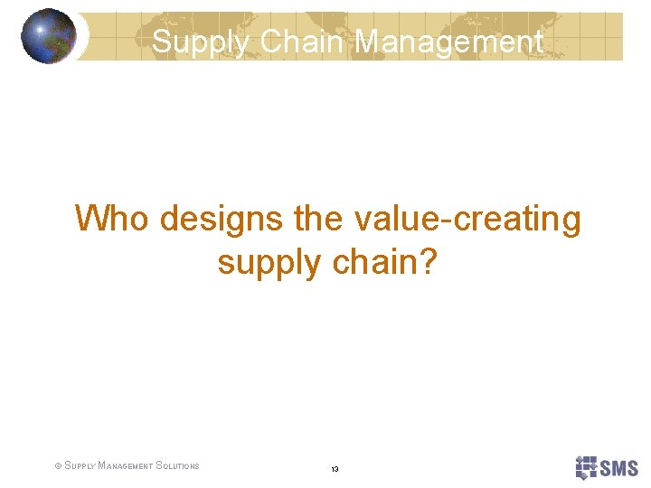 Supply Chain Management Who designs the value-creating supply chain? © SUPPLY MANAGEMENT SOLUTIONS 13