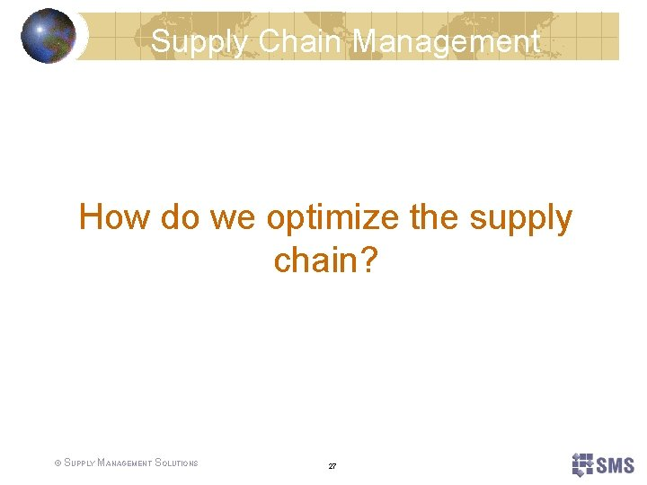 Supply Chain Management How do we optimize the supply chain? © SUPPLY MANAGEMENT SOLUTIONS