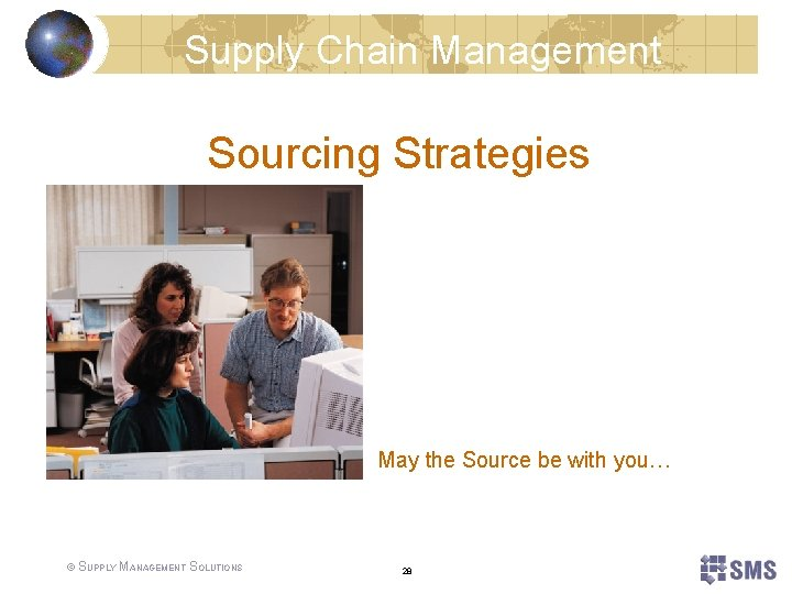 Supply Chain Management Sourcing Strategies May the Source be with you… © SUPPLY MANAGEMENT