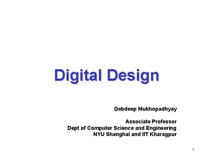 Digital Design Debdeep Mukhopadhyay Associate Professor Dept of Computer Science and Engineering NYU Shanghai