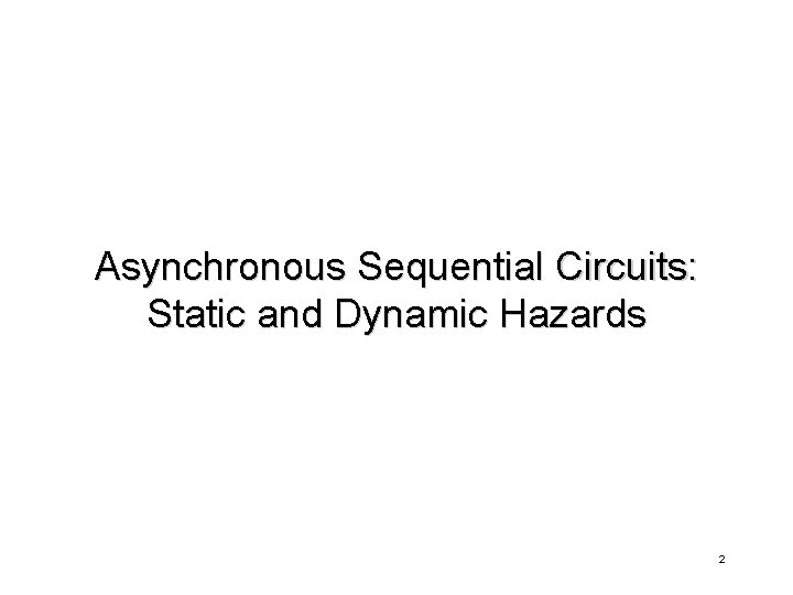 Asynchronous Sequential Circuits: Static and Dynamic Hazards 2