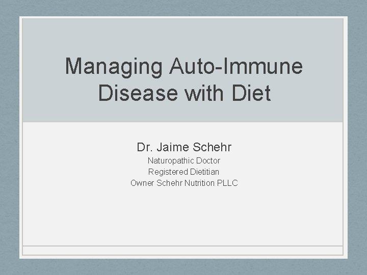 Managing Auto-Immune Disease with Diet Dr. Jaime Schehr Naturopathic Doctor Registered Dietitian Owner Schehr