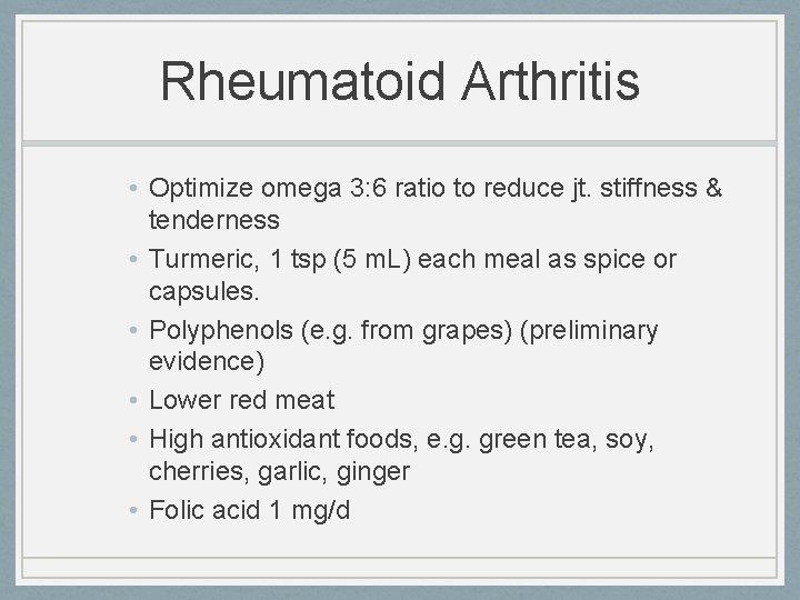 Rheumatoid Arthritis • Optimize omega 3: 6 ratio to reduce jt. stiffness & tenderness
