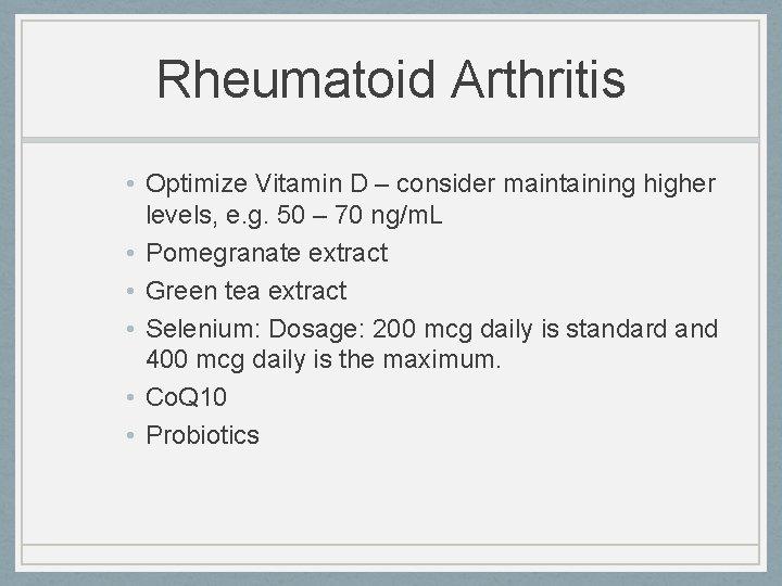Rheumatoid Arthritis • Optimize Vitamin D – consider maintaining higher levels, e. g. 50