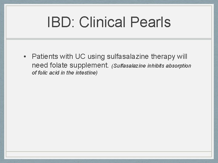 IBD: Clinical Pearls • Patients with UC using sulfasalazine therapy will need folate supplement.