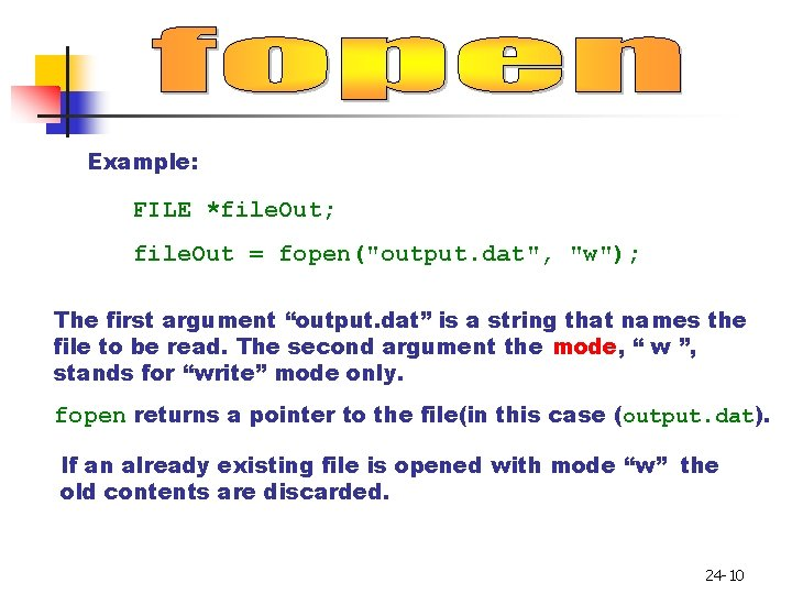 """Example: FILE *file. Out; file. Out = fopen(""""output. dat"""", """"w""""); The first argument """"output."""