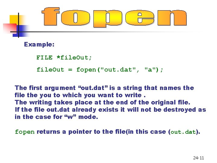 """Example: FILE *file. Out; file. Out = fopen(""""out. dat"""", """"a""""); The first argument """"out."""