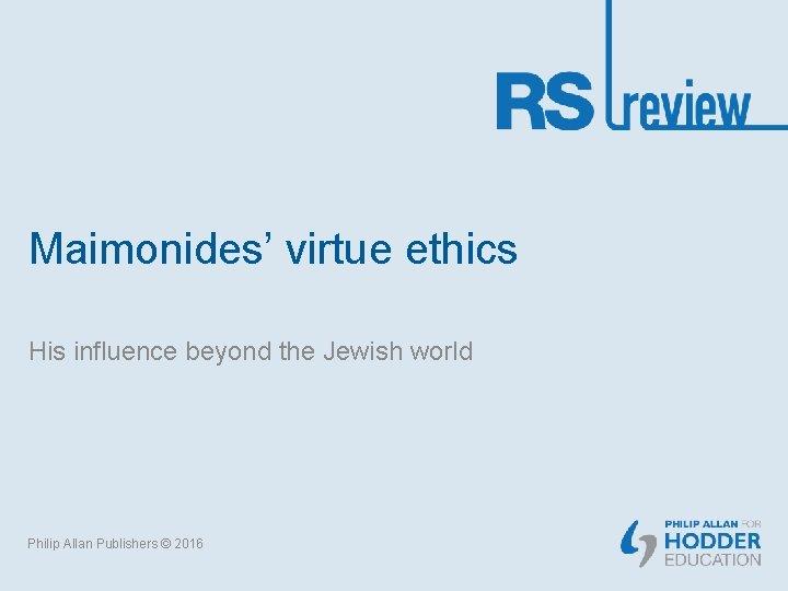 Maimonides' virtue ethics His influence beyond the Jewish world Philip Allan Publishers © 2016