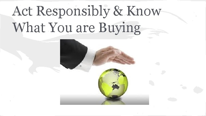 Act Responsibly & Know What You are Buying