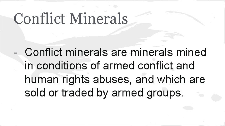 Conflict Minerals - Conflict minerals are minerals mined in conditions of armed conflict and