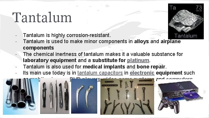 Tantalum - Tantalum is highly corrosion-resistant. Tantalum is used to make minor components in