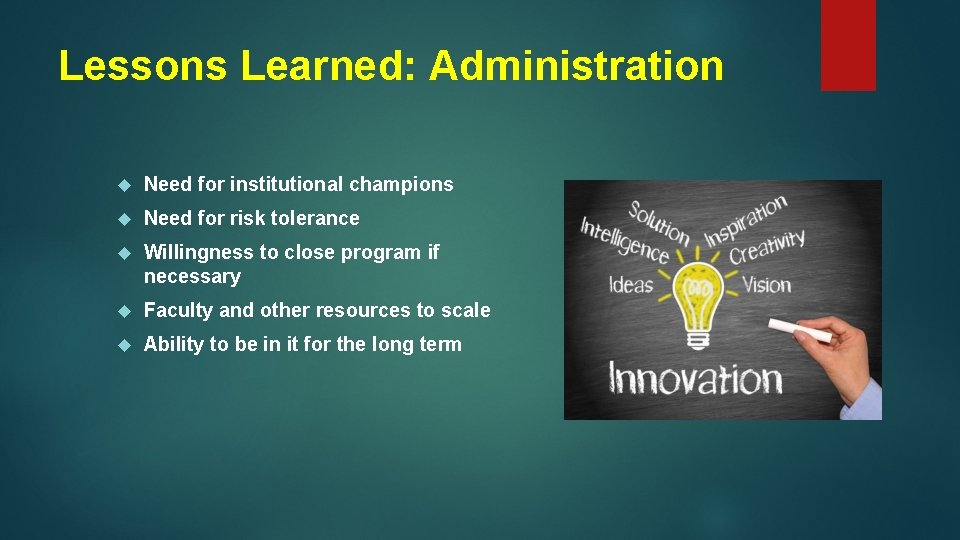 Lessons Learned: Administration Need for institutional champions Need for risk tolerance Willingness to close