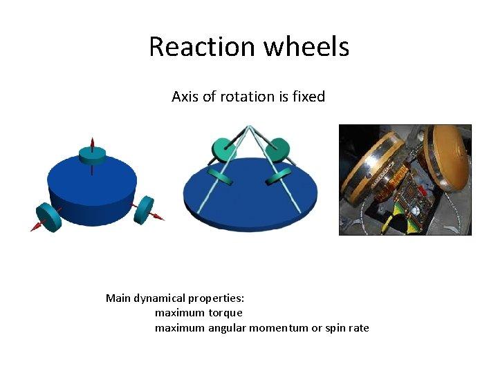 Reaction wheels Axis of rotation is fixed Main dynamical properties: maximum torque maximum angular