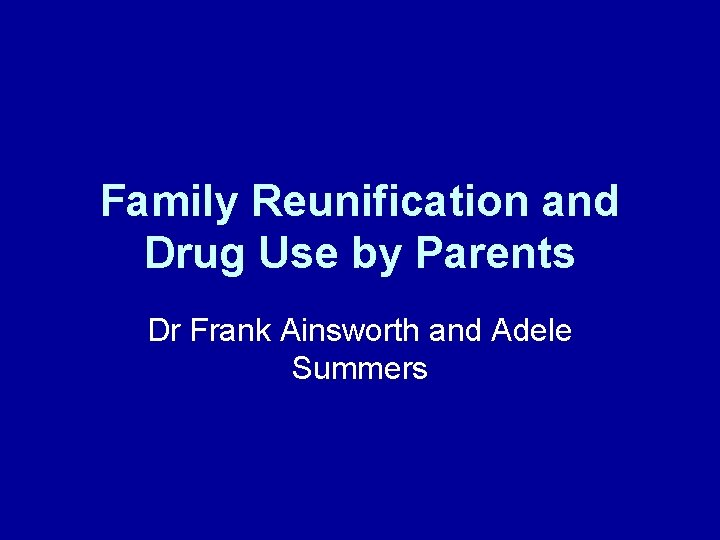 Family Reunification and Drug Use by Parents Dr Frank Ainsworth and Adele Summers