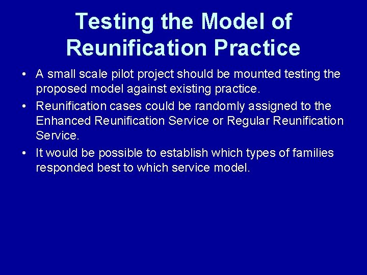 Testing the Model of Reunification Practice • A small scale pilot project should be