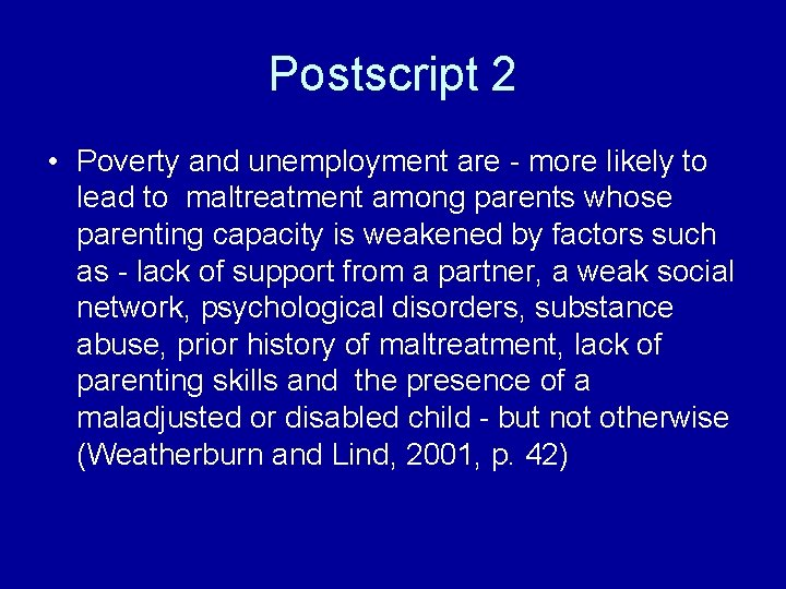 Postscript 2 • Poverty and unemployment are - more likely to lead to maltreatment
