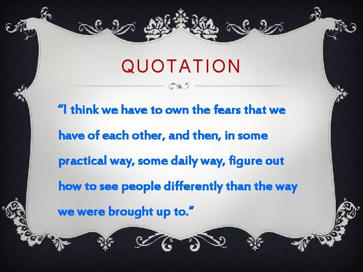 "QUOTATION ""I think we have to own the fears that we have of each"