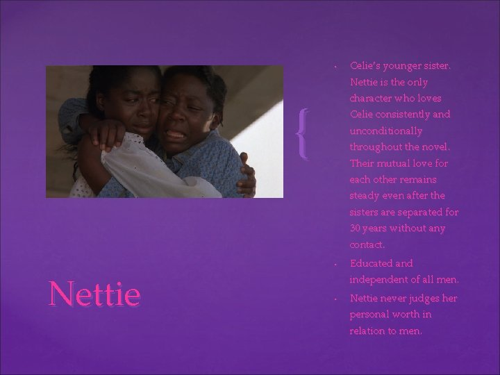• Celie's younger sister. Nettie is the only character who loves { Celie