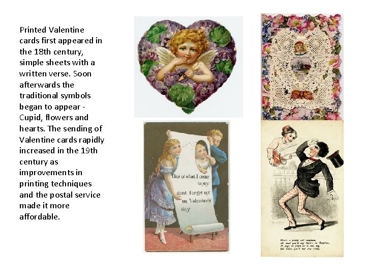 Printed Valentine cards first appeared in the 18 th century, simple sheets with a