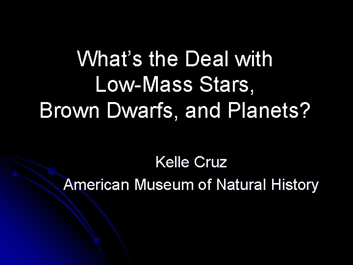 What's the Deal with Low-Mass Stars, Brown Dwarfs, and Planets? Kelle Cruz American Museum