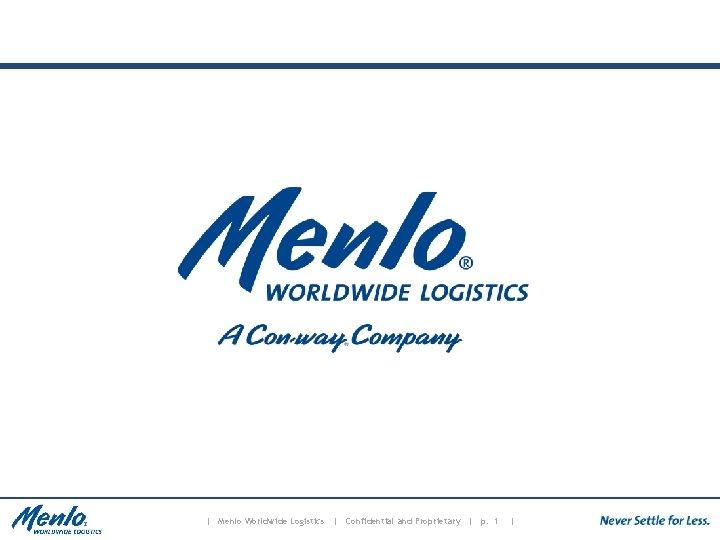 | Menlo Worldwide Logistics | Confidential and Proprietary | p. 1 |