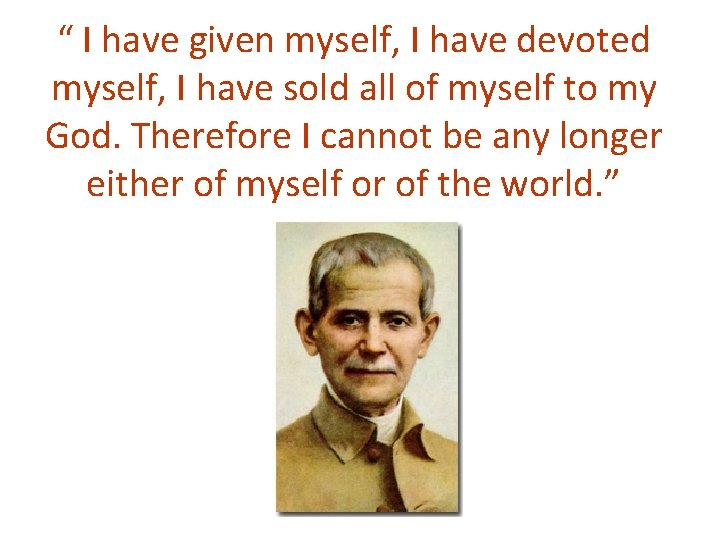 """"""" I have given myself, I have devoted myself, I have sold all of"""
