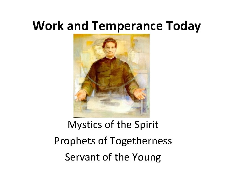 Work and Temperance Today Mystics of the Spirit Prophets of Togetherness Servant of the