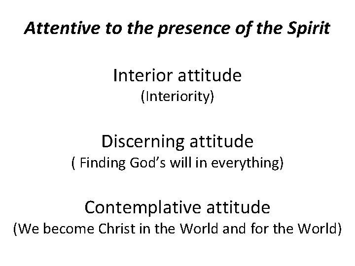 Attentive to the presence of the Spirit Interior attitude (Interiority) Discerning attitude ( Finding