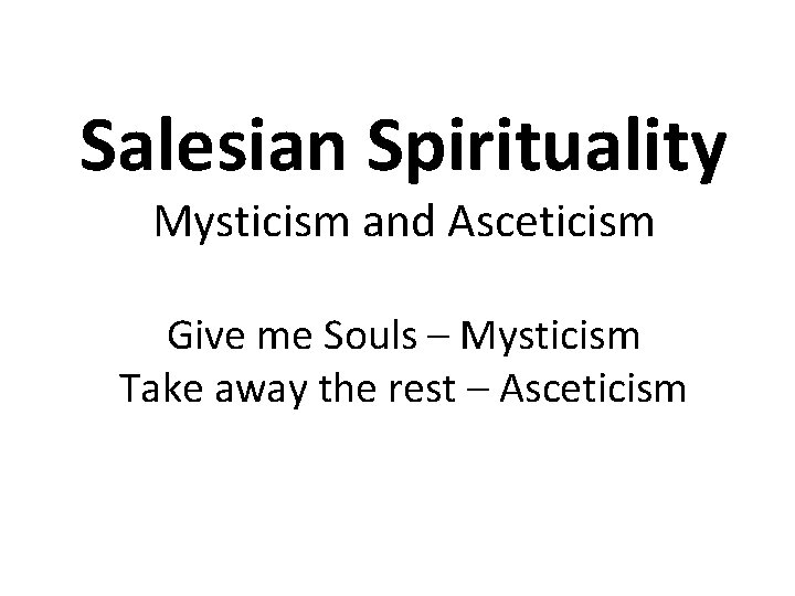 Salesian Spirituality Mysticism and Asceticism Give me Souls – Mysticism Take away the rest