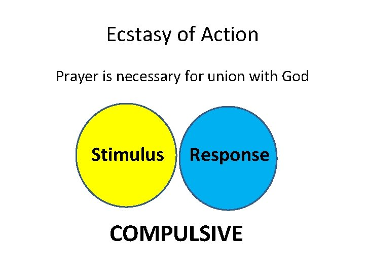 Ecstasy of Action Prayer is necessary for union with God Stimulus Response COMPULSIVE