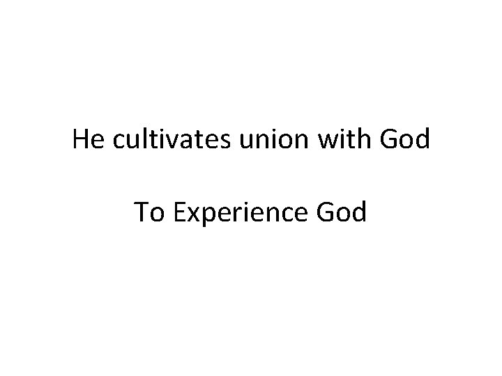 He cultivates union with God To Experience God