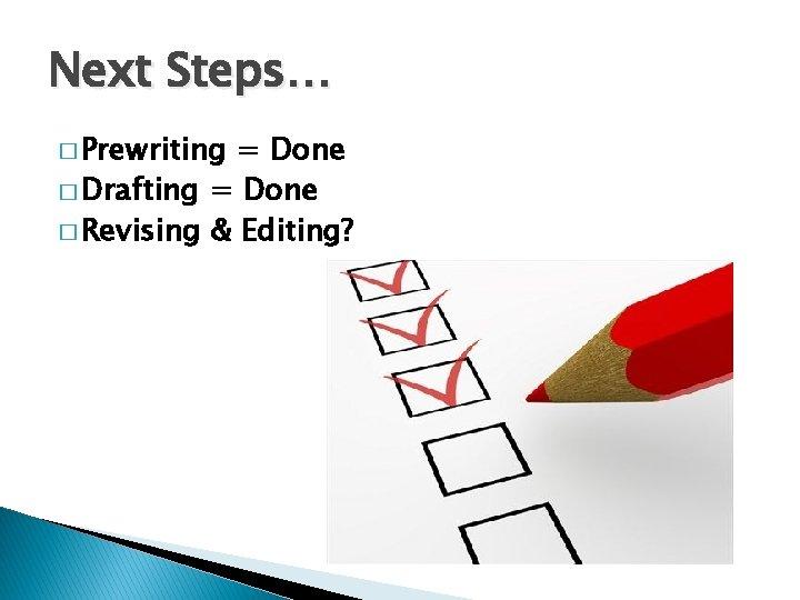 Next Steps… � Prewriting = Done � Drafting = Done � Revising & Editing?
