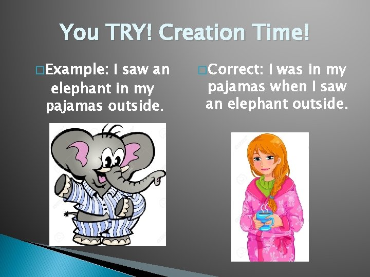 You TRY! Creation Time! � Example: I saw an elephant in my pajamas outside.