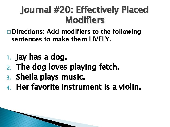 Journal #20: Effectively Placed Modifiers � Directions: Add modifiers to the following sentences to