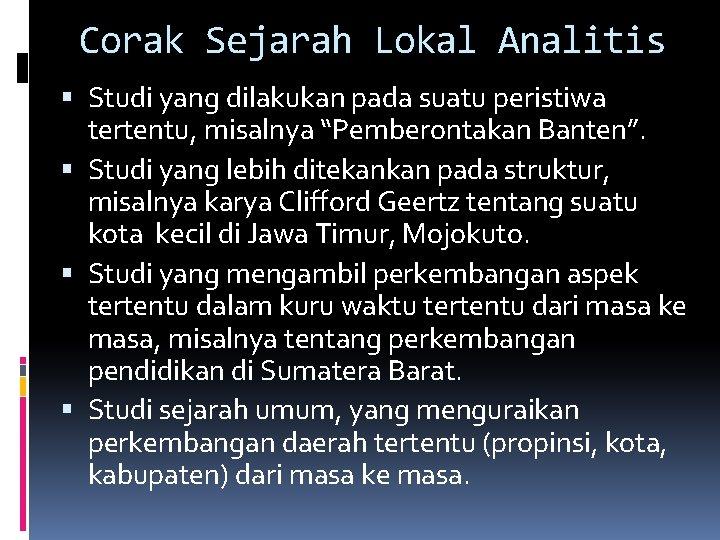"""Corak Sejarah Lokal Analitis Studi yang dilakukan pada suatu peristiwa tertentu, misalnya """"Pemberontakan Banten""""."""