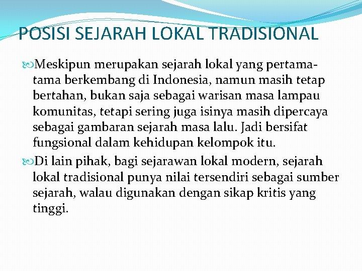 POSISI SEJARAH LOKAL TRADISIONAL Meskipun merupakan sejarah lokal yang pertama berkembang di Indonesia, namun