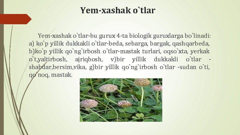 Yеm-xashak o`tlar-bu gurux 4 -ta biologik guruxlarga bo`linadi: a) ko`p yillik dukkakli o`tlar-bеda, sеbarga,