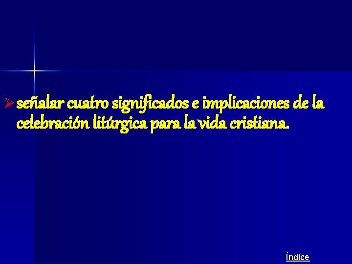 Ø señalar cuatro significados e implicaciones de la celebración litúrgica para la vida cristiana.