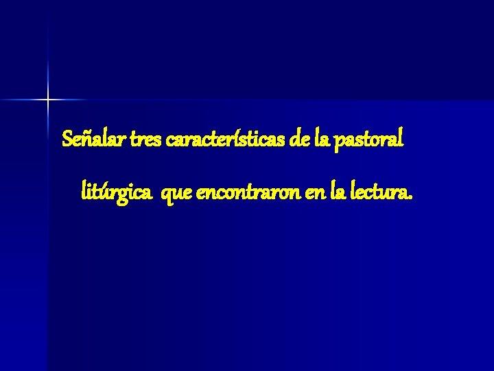 Señalar tres características de la pastoral litúrgica que encontraron en la lectura.