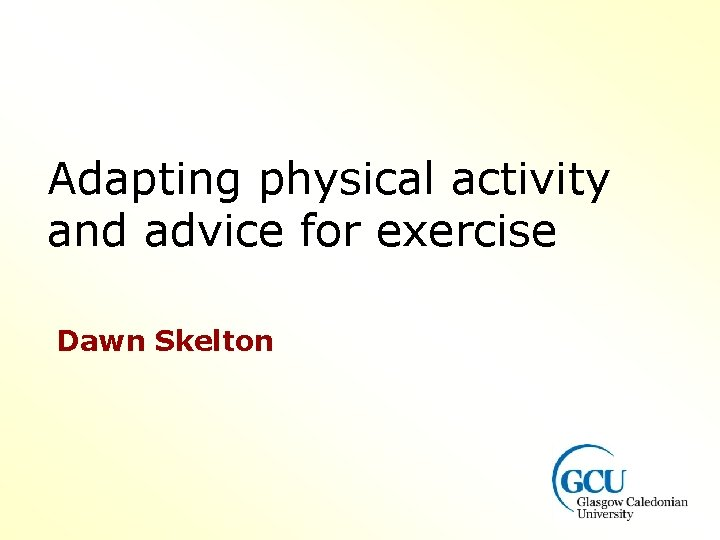 Adapting physical activity and advice for exercise Dawn Skelton