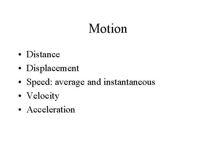 Motion • • • Distance Displacement Speed: average and instantaneous Velocity Acceleration