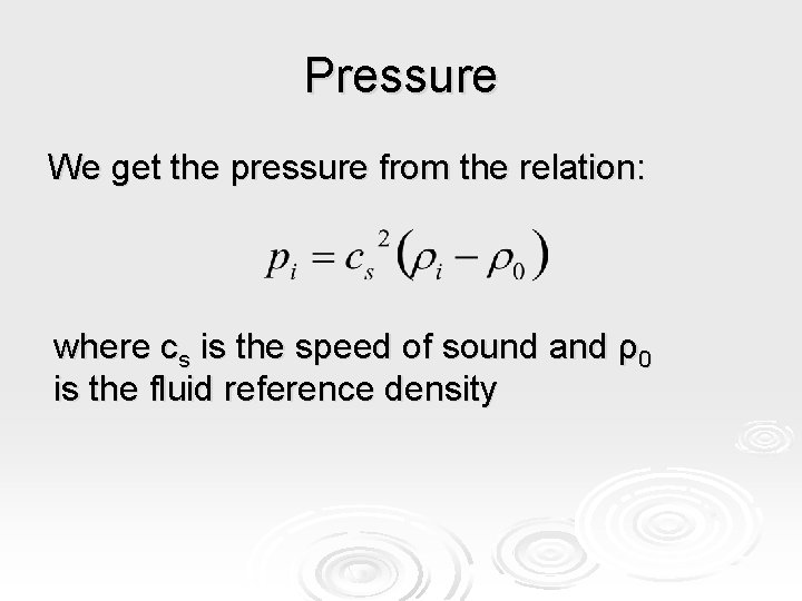 Pressure We get the pressure from the relation: where cs is the speed of