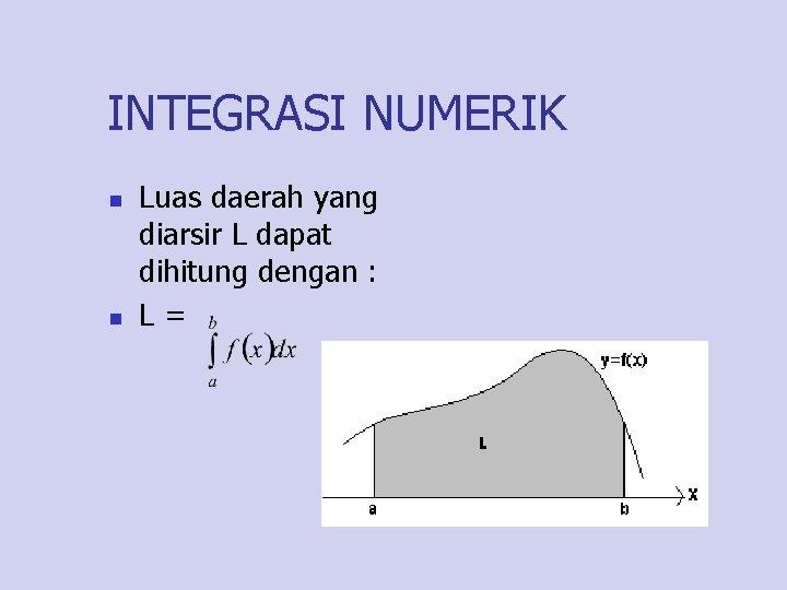 INTEGRASI NUMERIK n n Luas daerah yang diarsir L dapat dihitung dengan : L=