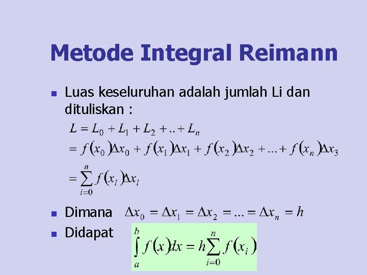 Metode Integral Reimann n Luas keseluruhan adalah jumlah Li dan dituliskan : Dimana Didapat