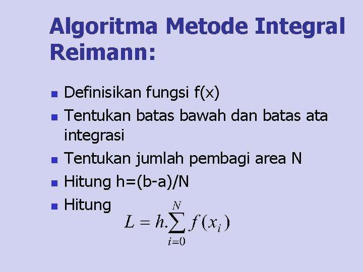 Algoritma Metode Integral Reimann: n n n Definisikan fungsi f(x) Tentukan batas bawah dan