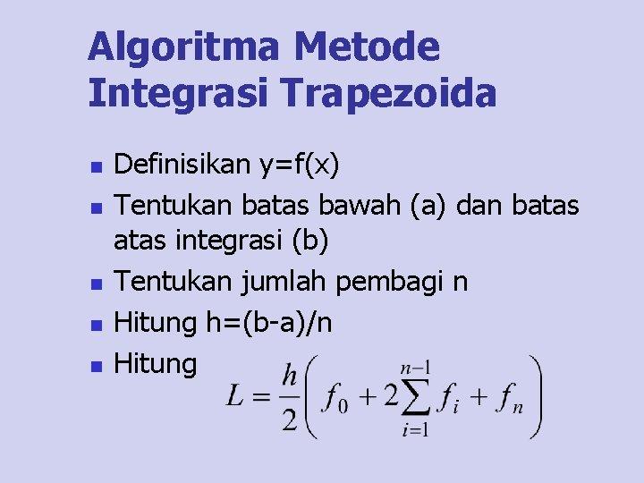 Algoritma Metode Integrasi Trapezoida n n n Definisikan y=f(x) Tentukan batas bawah (a) dan