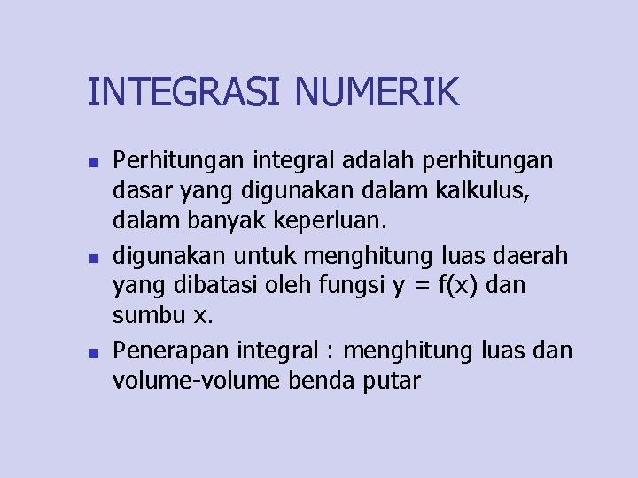 INTEGRASI NUMERIK n n n Perhitungan integral adalah perhitungan dasar yang digunakan dalam kalkulus,