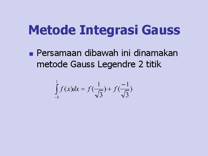 Metode Integrasi Gauss n Persamaan dibawah ini dinamakan metode Gauss Legendre 2 titik